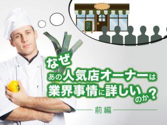 なぜあの人気飲食店オーナーは、業界事情に詳しいのか(前編)