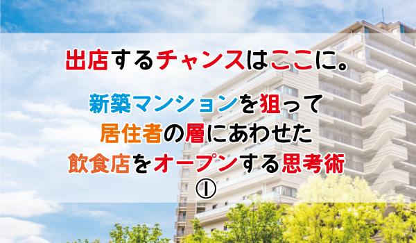 『出店するチャンスはここに。新築マンションを狙って、居住者の層にあわせた飲食店をオープンする思考術①』