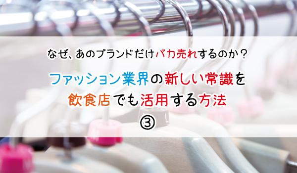 なぜ、あのブランドだけバカ売れするのか?ファッション業界の新しい常識を飲食店でも活用する方法③【タイトル】