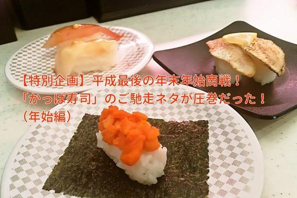 【特別企画】平成最後の年末年始商戦!「かっぱ寿司」のご馳走ネタが圧巻だった!』(年始編)