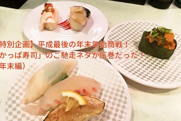 【特別企画】平成最後の年末年始商戦!「かっぱ寿司」のご馳走ネタが圧巻だった!』(年末編)